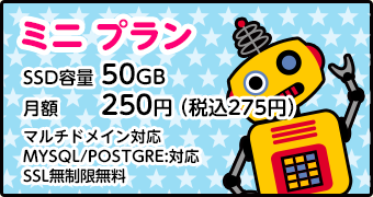 ミニプラン[容量:25GB/月額250円/マルチドメイン:5個/MySQL:1/転送量:課金なし]